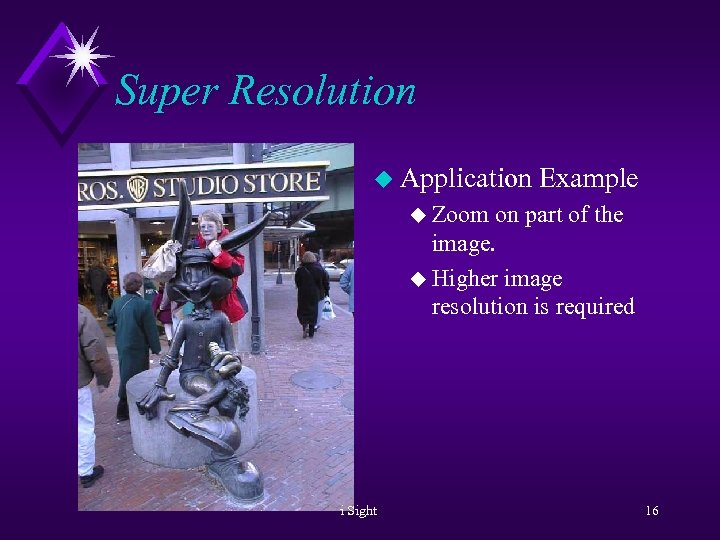 Super Resolution u Application Example u Zoom on part of the image. u Higher