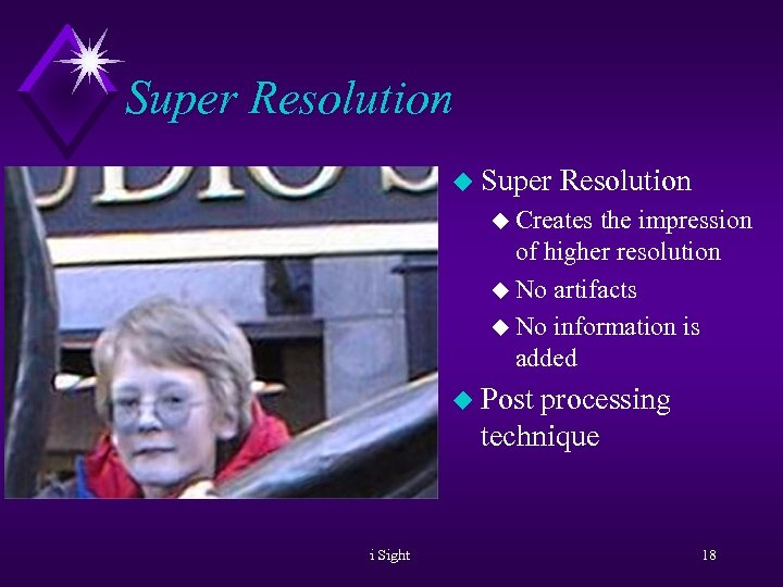 Super Resolution u Creates the impression of higher resolution u No artifacts u No