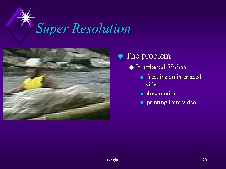 Super Resolution u The problem u Interlaced Video freezing an interlaced video. u slow