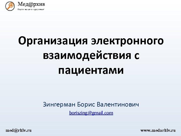 Организация электронного взаимодействия с пациентами Зингерман Борис Валентинович boriszing@gmail. com med@rhiv. ru www. medarhiv.