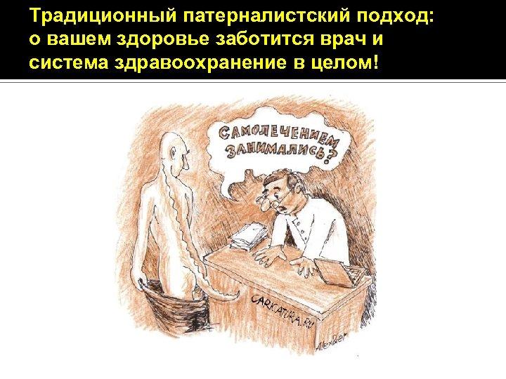 Традиционный патерналистский подход: о вашем здоровье заботится врач и система здравоохранение в целом!