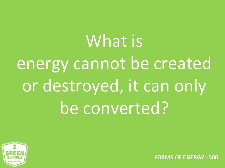 What is energy cannot be created or destroyed, it can only be converted? FORMS