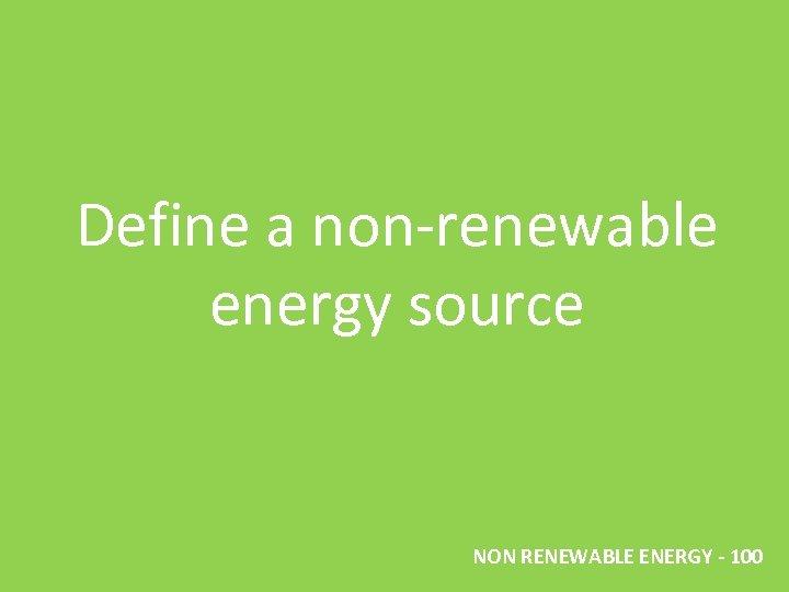 Define a non-renewable energy source NON RENEWABLE ENERGY - 100