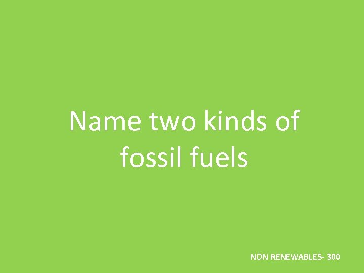 Name two kinds of fossil fuels NON RENEWABLES- 300
