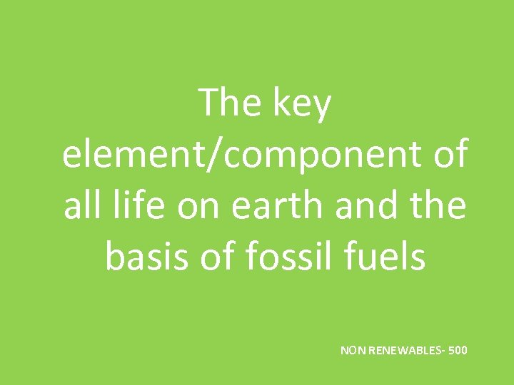 The key element/component of all life on earth and the basis of fossil fuels