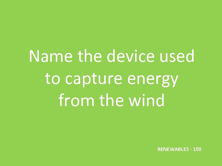 Name the device used to capture energy from the wind RENEWABLES - 100