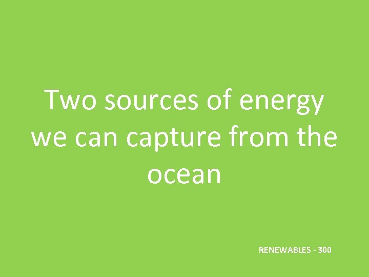 Two sources of energy we can capture from the ocean RENEWABLES - 300