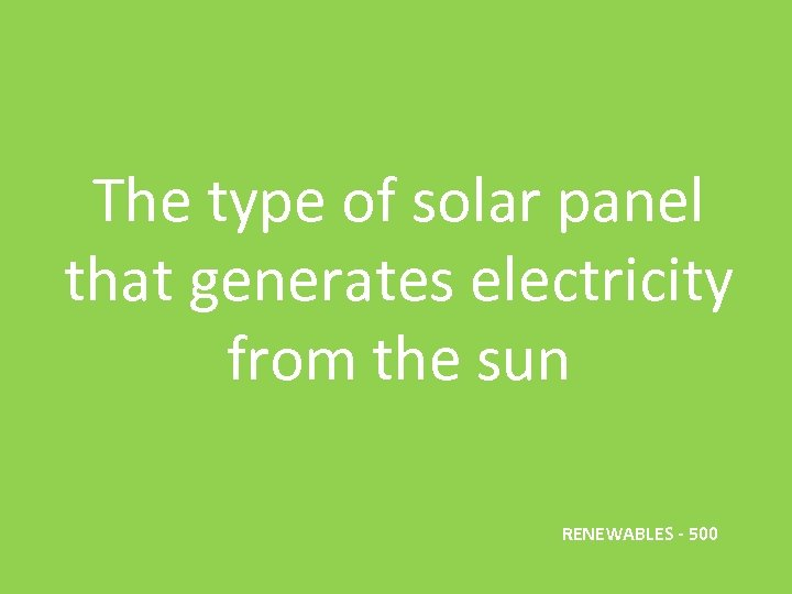 The type of solar panel that generates electricity from the sun RENEWABLES - 500