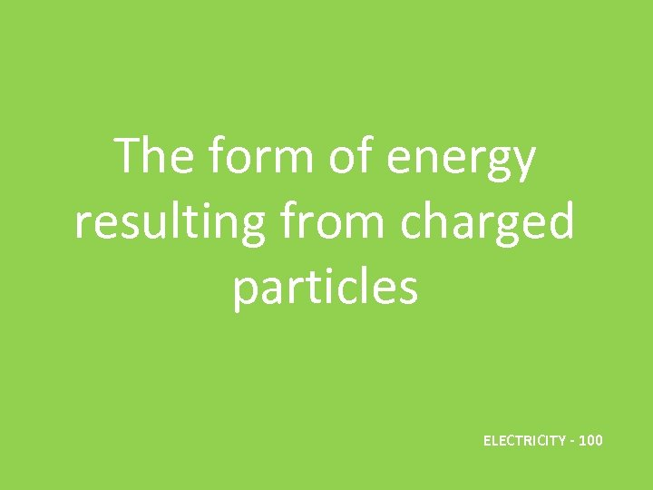 The form of energy resulting from charged particles ELECTRICITY - 100