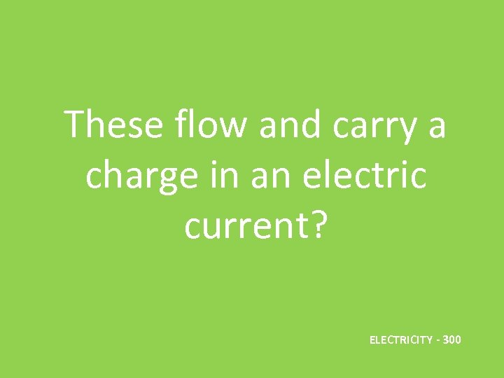 These flow and carry a charge in an electric current? ELECTRICITY - 300