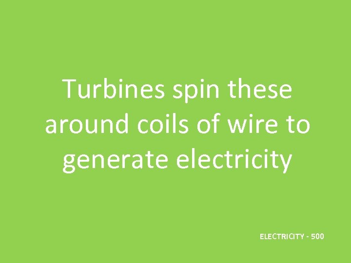 Turbines spin these around coils of wire to generate electricity ELECTRICITY - 500