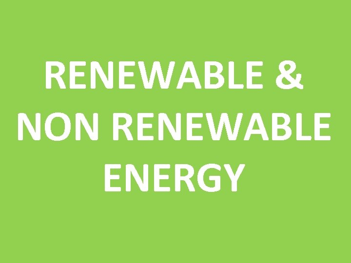 RENEWABLE & NON RENEWABLE ENERGY