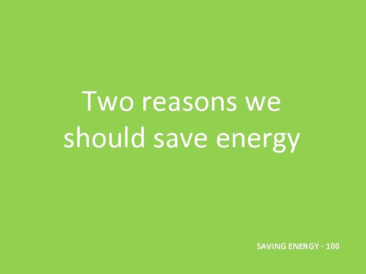 Two reasons we should save energy SAVING ENERGY - 100