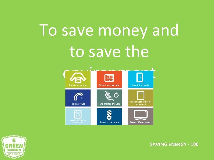 To save money and to save the environment SAVING ENERGY - 100