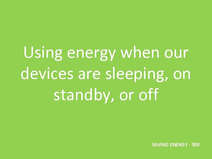 Using energy when our devices are sleeping, on standby, or off SAVING ENERGY -