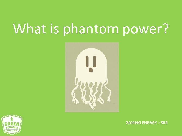 What is phantom power? SAVING ENERGY - 300
