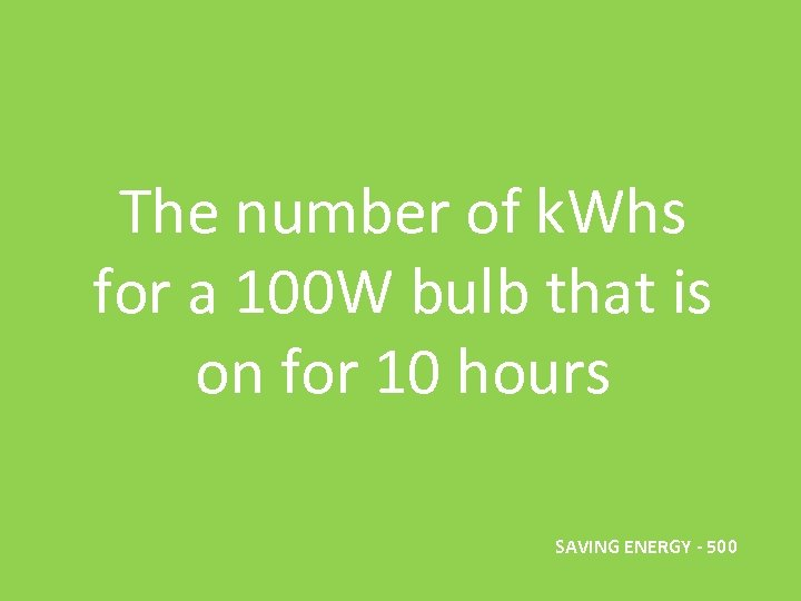 The number of k. Whs for a 100 W bulb that is on for