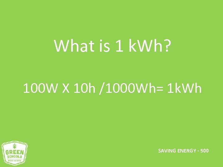 What is 1 k. Wh? 100 W X 10 h /1000 Wh= 1 k.