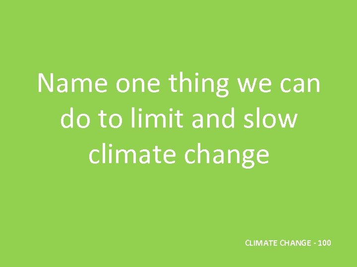 Name one thing we can do to limit and slow climate change CLIMATE CHANGE
