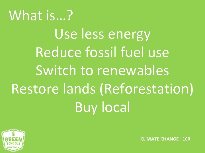 What is…? Use less energy Reduce fossil fuel use Switch to renewables Restore lands
