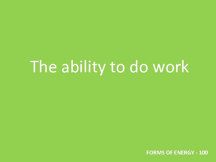 The ability to do work FORMS OF ENERGY - 100