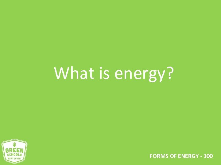 What is energy? FORMS OF ENERGY - 100