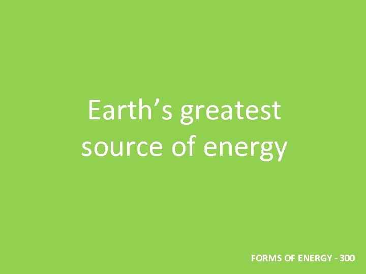 Earth's greatest source of energy FORMS OF ENERGY - 300