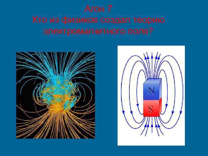 Агон 7 Кто из физиков создал теорию электромагнитного поля?