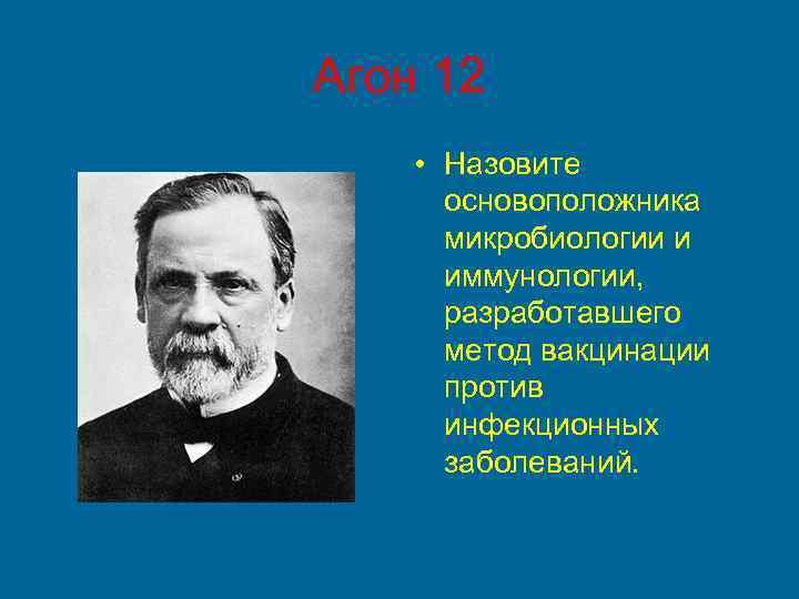 Агон 12 • Назовите основоположника микробиологии и иммунологии, разработавшего метод вакцинации против инфекционных заболеваний.