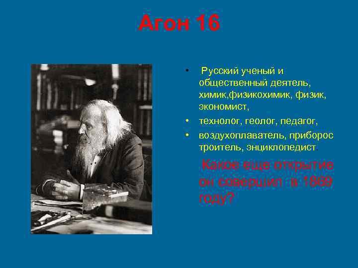 Агон 16 • Русский ученый и общественный деятель, химик, физикохимик, физик, экономист, • технолог,
