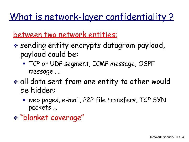What is network-layer confidentiality ? between two network entities: v sending entity encrypts datagram