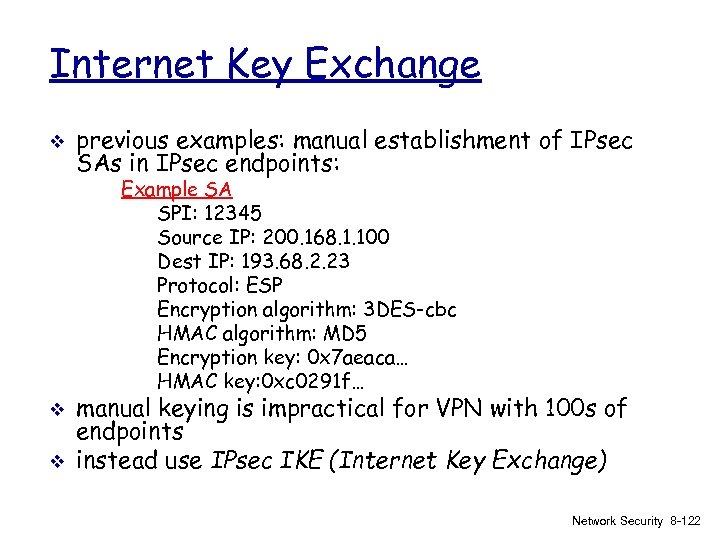 Internet Key Exchange v previous examples: manual establishment of IPsec SAs in IPsec endpoints: