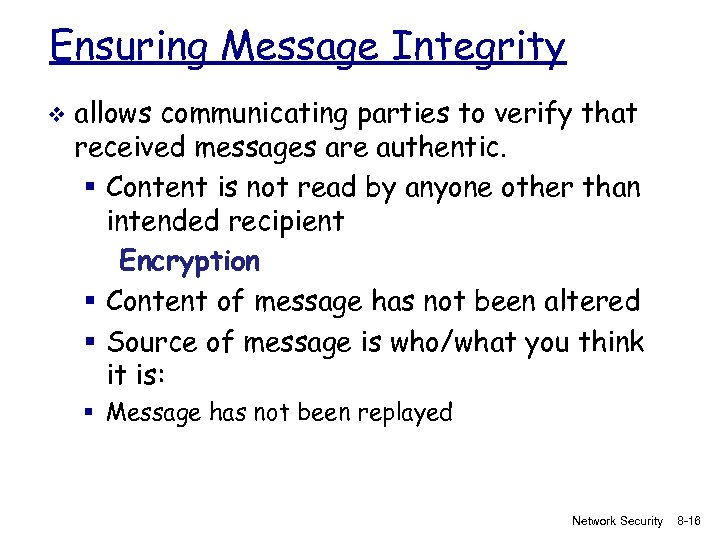 Ensuring Message Integrity v allows communicating parties to verify that received messages are authentic.