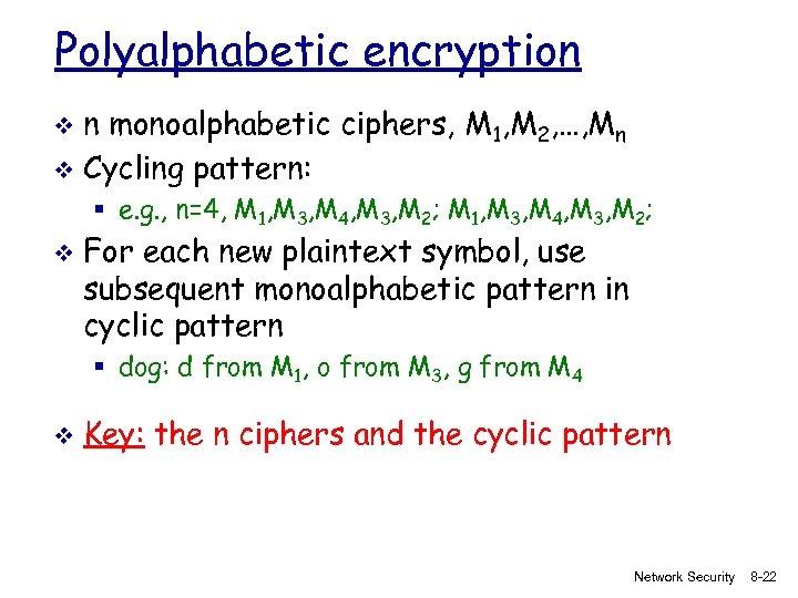 Polyalphabetic encryption n monoalphabetic ciphers, M 1, M 2, …, Mn v Cycling pattern: