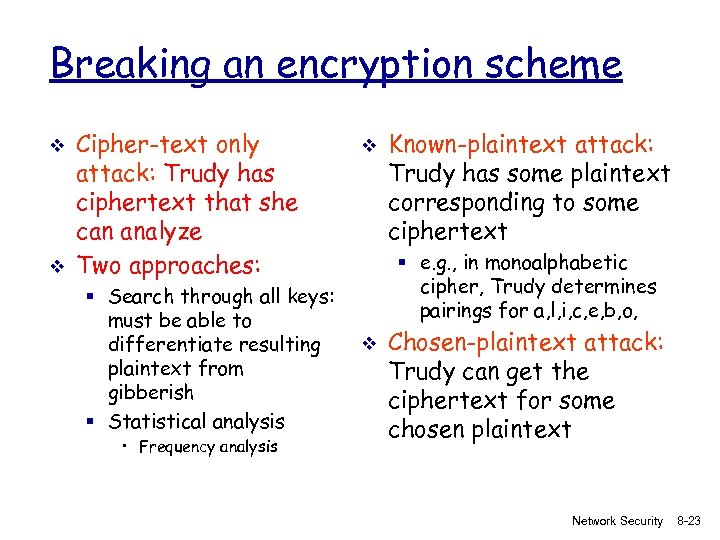 Breaking an encryption scheme v v Cipher-text only attack: Trudy has ciphertext that she