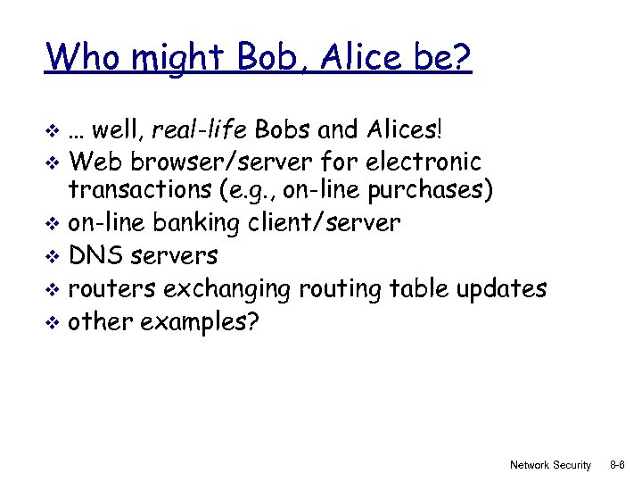 Who might Bob, Alice be? … well, real-life Bobs and Alices! v Web browser/server