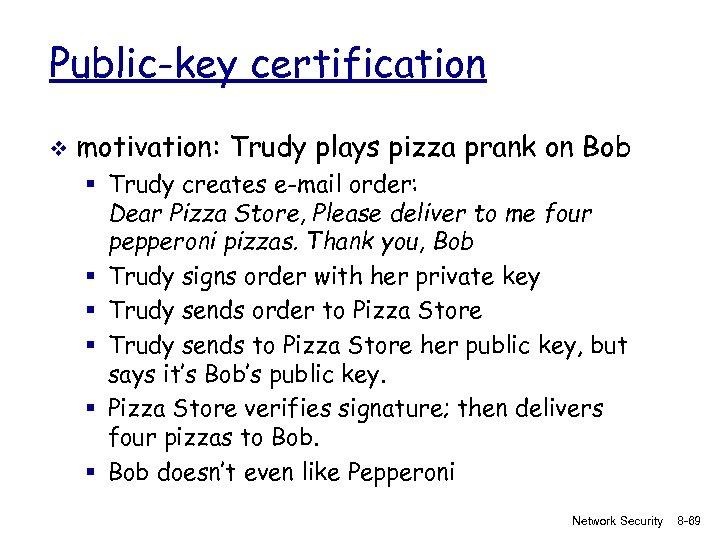 Public-key certification v motivation: Trudy plays pizza prank on Bob § Trudy creates e-mail
