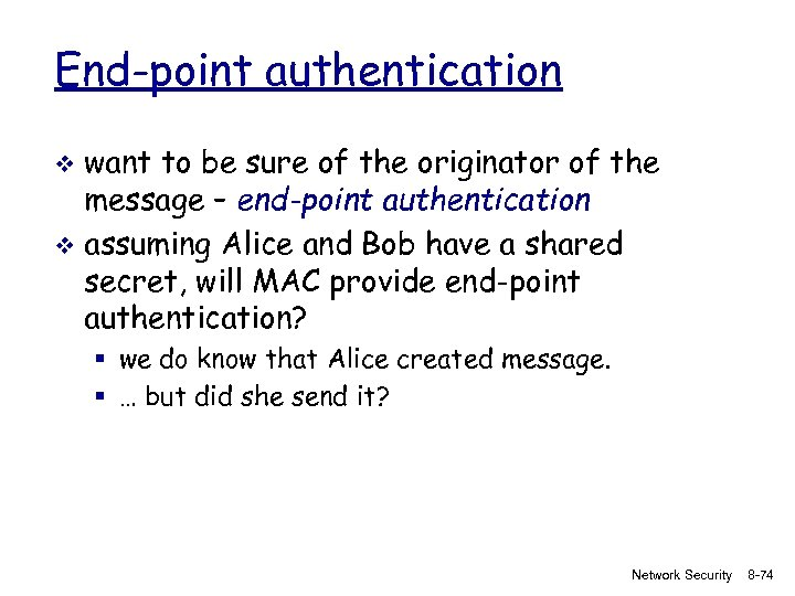 End-point authentication want to be sure of the originator of the message – end-point