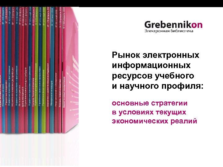 Рынок электронных информационных ресурсов учебного и научного профиля: основные стратегии в условиях текущих экономических