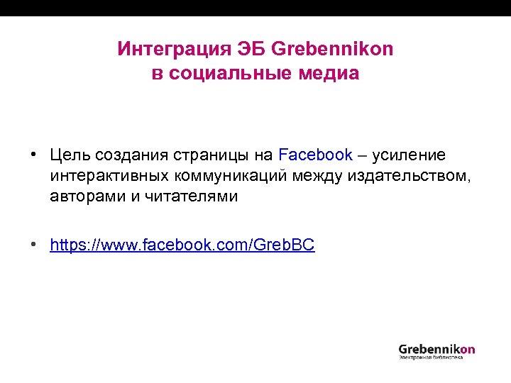 Интеграция ЭБ Grebennikon в социальные медиа • Цель создания страницы на Facebook ‒ усиление