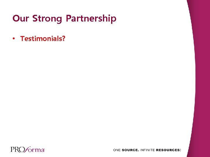 Our Strong Partnership • Testimonials?