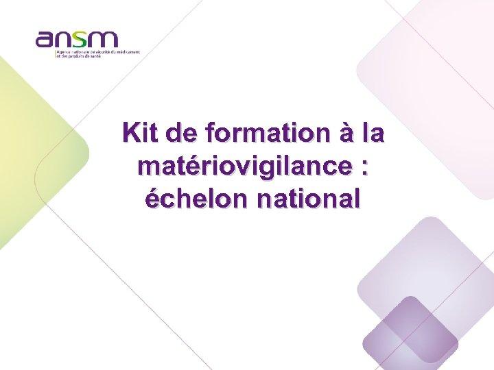 Echelon national Kit de formation à la matériovigilance : échelon national
