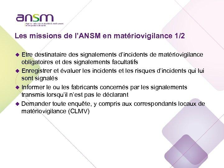 Les missions de l'ANSM en matériovigilance 1/2 u Etre destinataire des signalements d'incidents de