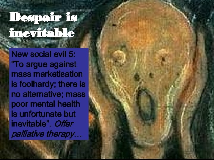 "Despair is inevitable New social evil 5: ""To argue against mass marketisation is foolhardy;"