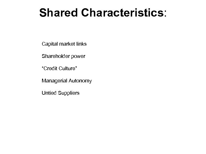 """Shared Characteristics: Capital market links Shareholder power """"Credit Culture"""" Managerial Autonomy Untied Suppliers"""