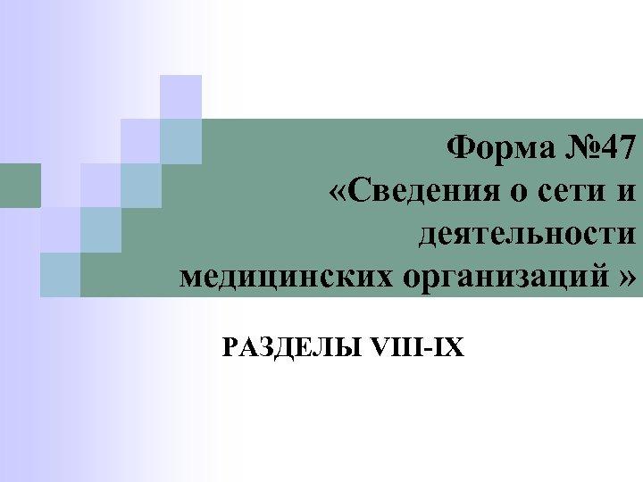 Форма № 47 «Сведения о сети и деятельности медицинских организаций » РАЗДЕЛЫ VIII-IX