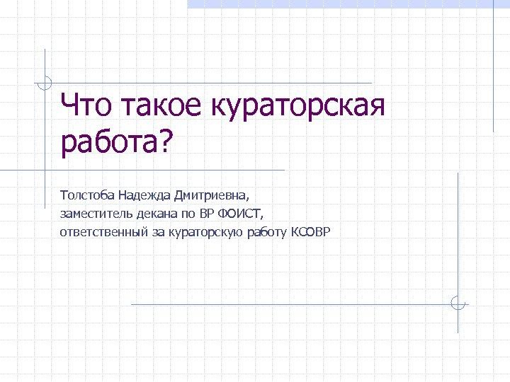 Что такое кураторская работа? Толстоба Надежда Дмитриевна, заместитель декана по ВР ФОИСТ, ответственный за