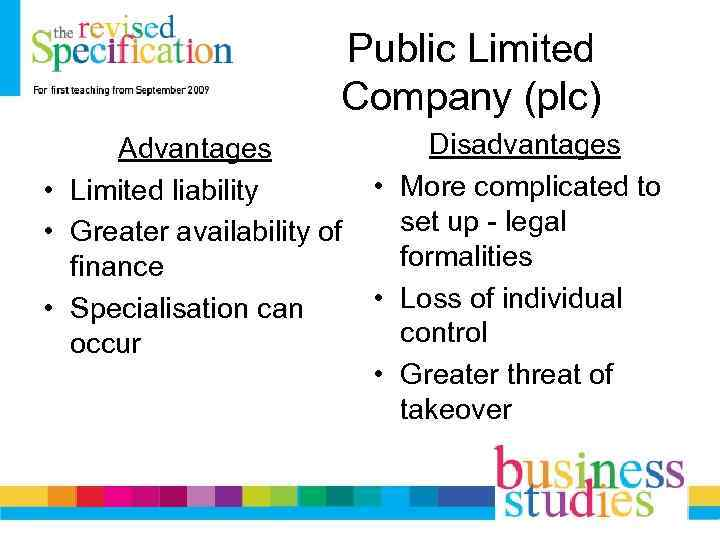 Public Limited Company (plc) Advantages • Limited liability • Greater availability of finance •