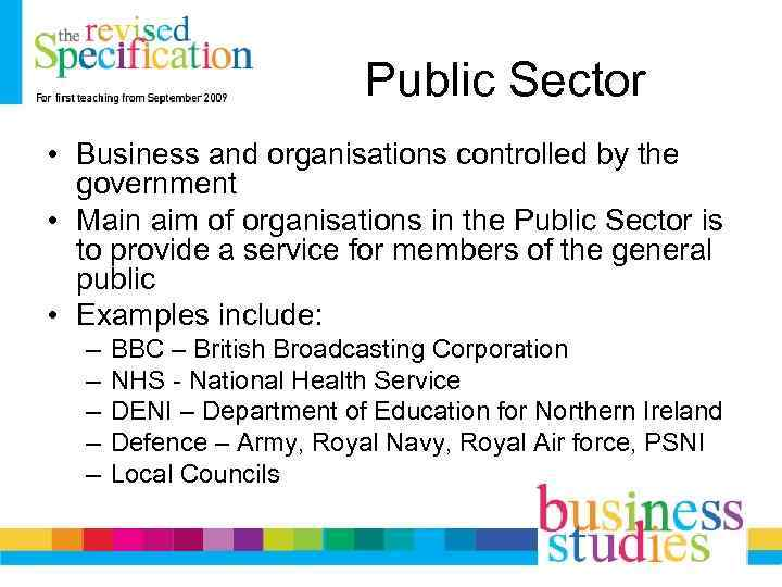 Public Sector • Business and organisations controlled by the government • Main aim of