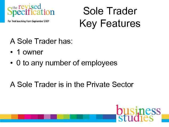 Sole Trader Key Features A Sole Trader has: • 1 owner • 0 to